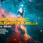 Niezwykła kosmiczna podróż z Teleskopem Hubble'a i National Geographic!